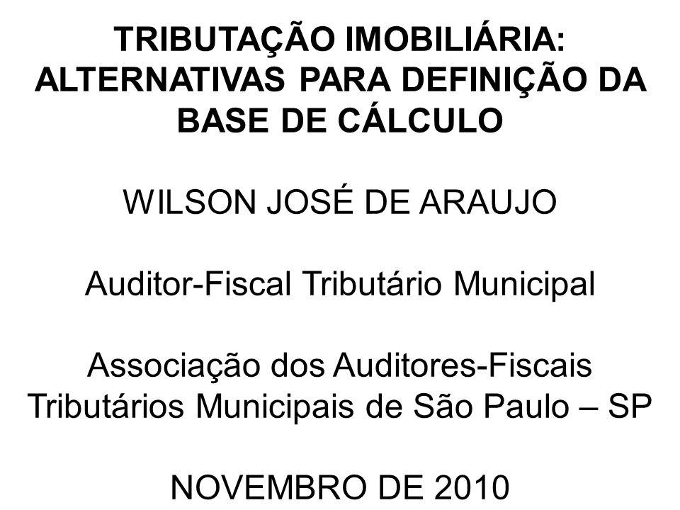 TRIBUTAÇÃO IMOBILIÁRIA: ALTERNATIVAS PARA DEFINIÇÃO DA BASE DE CÁLCULO WILSON JOSÉ DE ARAUJO Auditor-Fiscal Tributário Municipal Associação dos Audito