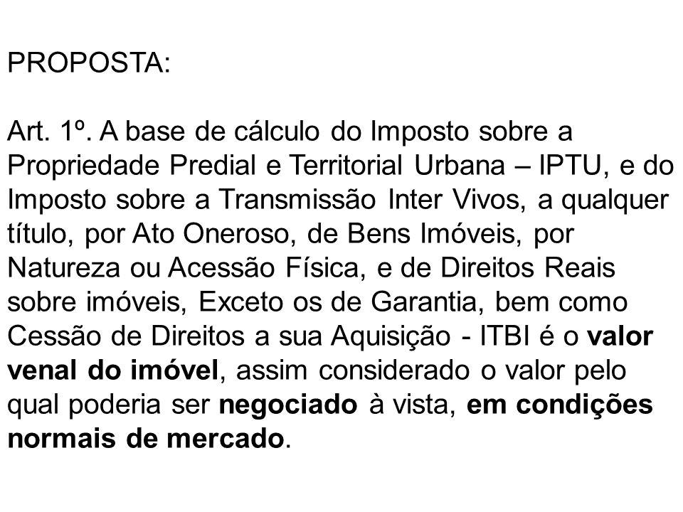 PROPOSTA: Art. 1º. A base de cálculo do Imposto sobre a Propriedade Predial e Territorial Urbana – IPTU, e do Imposto sobre a Transmissão Inter Vivos,