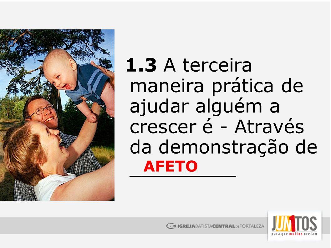 1.3 A terceira maneira prática de ajudar alguém a crescer é - Através da demonstração de _________ AFETO