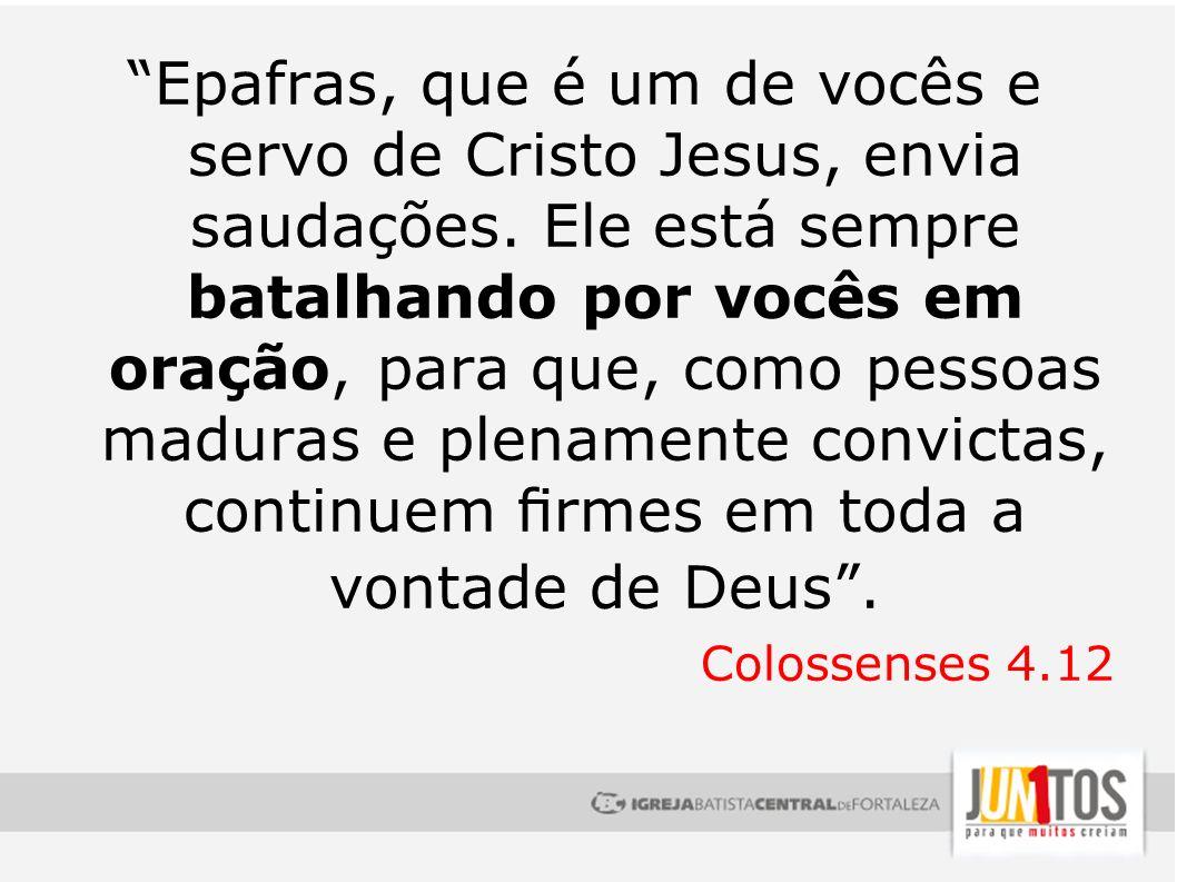 Epafras, que é um de vocês e servo de Cristo Jesus, envia saudações. Ele está sempre batalhando por vocês em oração, para que, como pessoas maduras e