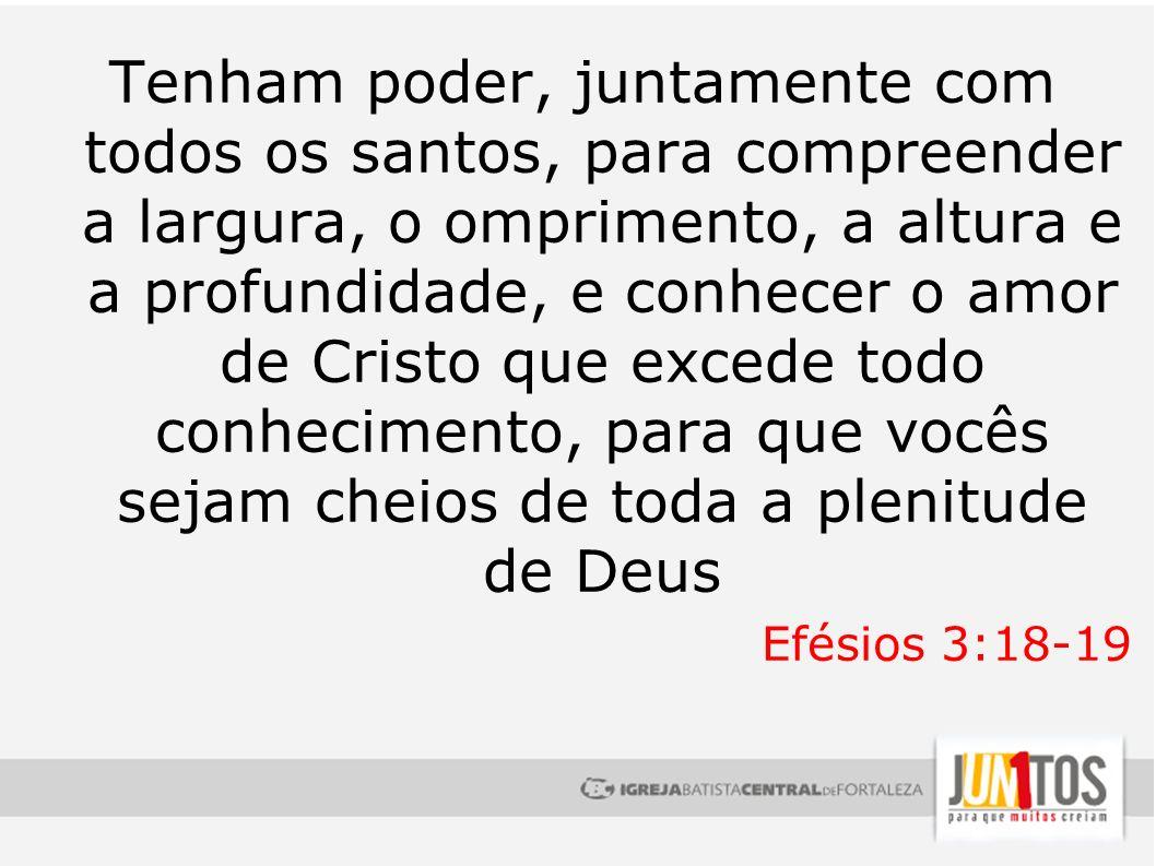 Tenham poder, juntamente com todos os santos, para compreender a largura, o omprimento, a altura e a profundidade, e conhecer o amor de Cristo que exc