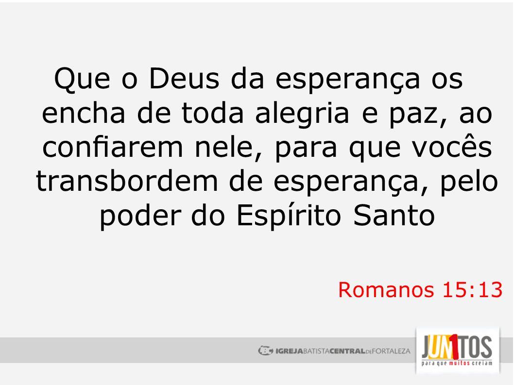 Que o Deus da esperança os encha de toda alegria e paz, ao conarem nele, para que vocês transbordem de esperança, pelo poder do Espírito Santo Romanos