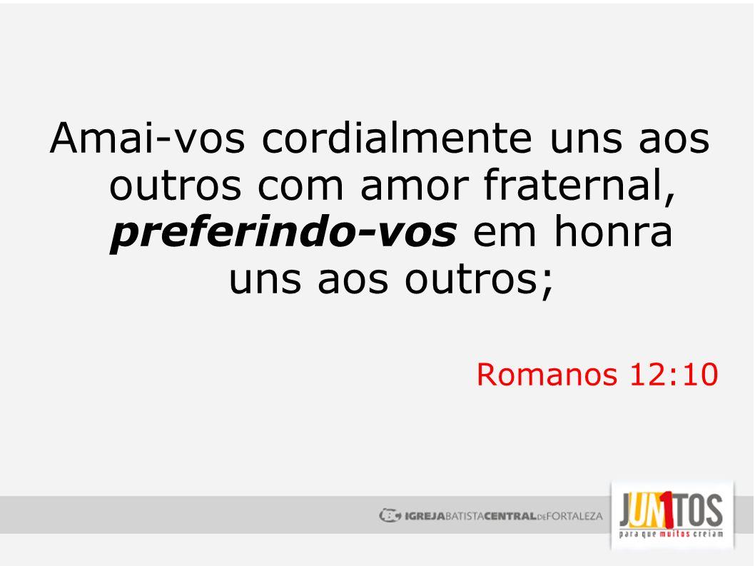 Amai-vos cordialmente uns aos outros com amor fraternal, preferindo-vos em honra uns aos outros; Romanos 12:10