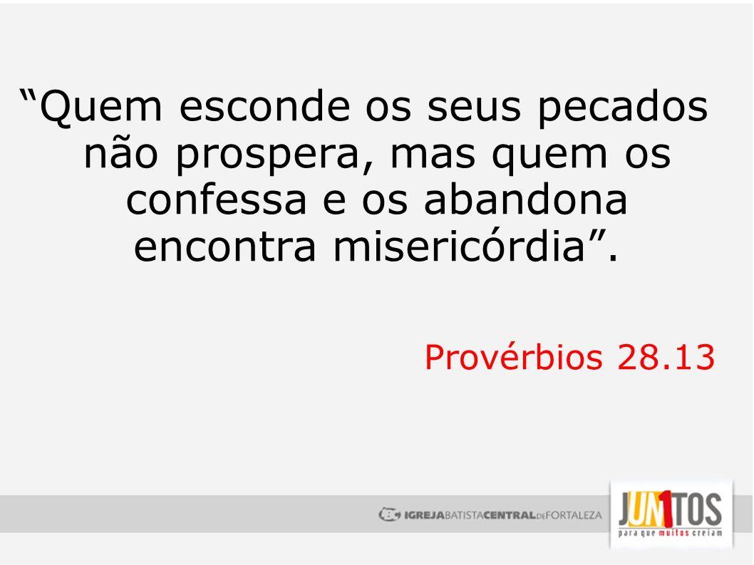 Quem esconde os seus pecados não prospera, mas quem os confessa e os abandona encontra misericórdia. Provérbios 28.13