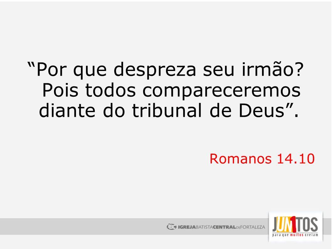 Por que despreza seu irmão? Pois todos compareceremos diante do tribunal de Deus. Romanos 14.10