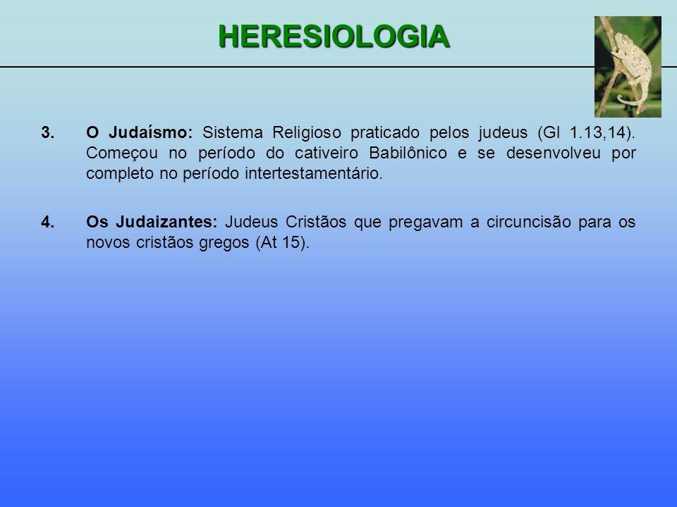 HERESIOLOGIA 3.O Judaísmo: Sistema Religioso praticado pelos judeus (Gl 1.13,14). Começou no período do cativeiro Babilônico e se desenvolveu por comp