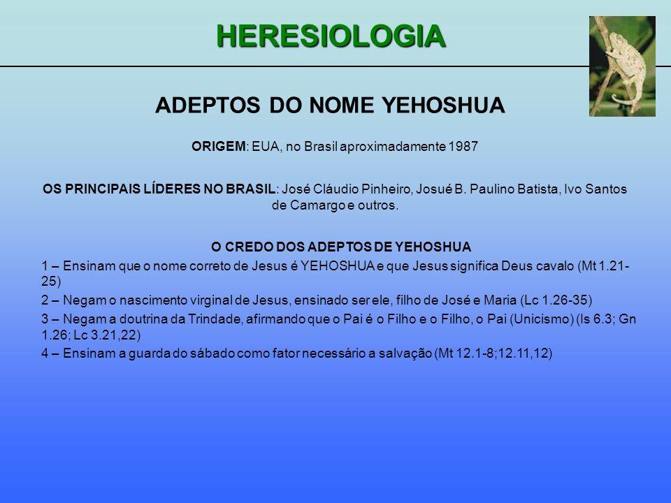 HERESIOLOGIA ADEPTOS DO NOME YEHOSHUA ORIGEM: EUA, no Brasil aproximadamente 1987 O CREDO DOS ADEPTOS DE YEHOSHUA 1 – Ensinam que o nome correto de Je