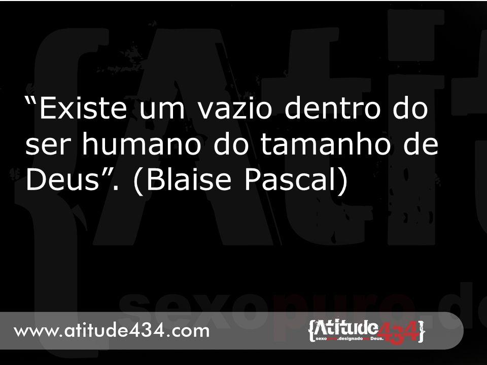 Existe um vazio dentro do ser humano do tamanho de Deus. (Blaise Pascal)