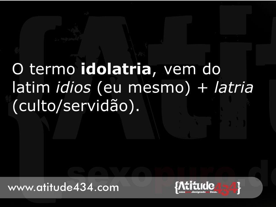 O termo idolatria, vem do latim idios (eu mesmo) + latria (culto/servidão).