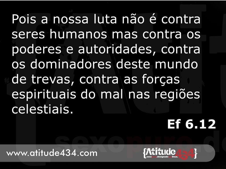 Pois a nossa luta não é contra seres humanos mas contra os poderes e autoridades, contra os dominadores deste mundo de trevas, contra as forças espirituais do mal nas regiões celestiais.