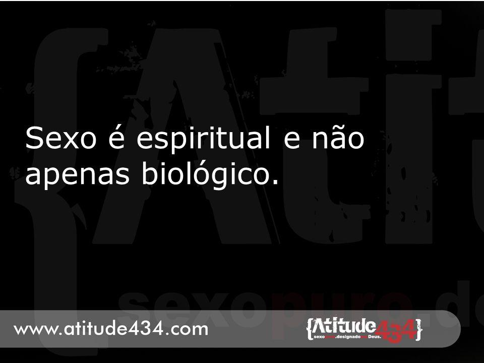 Sexo é espiritual e não apenas biológico.