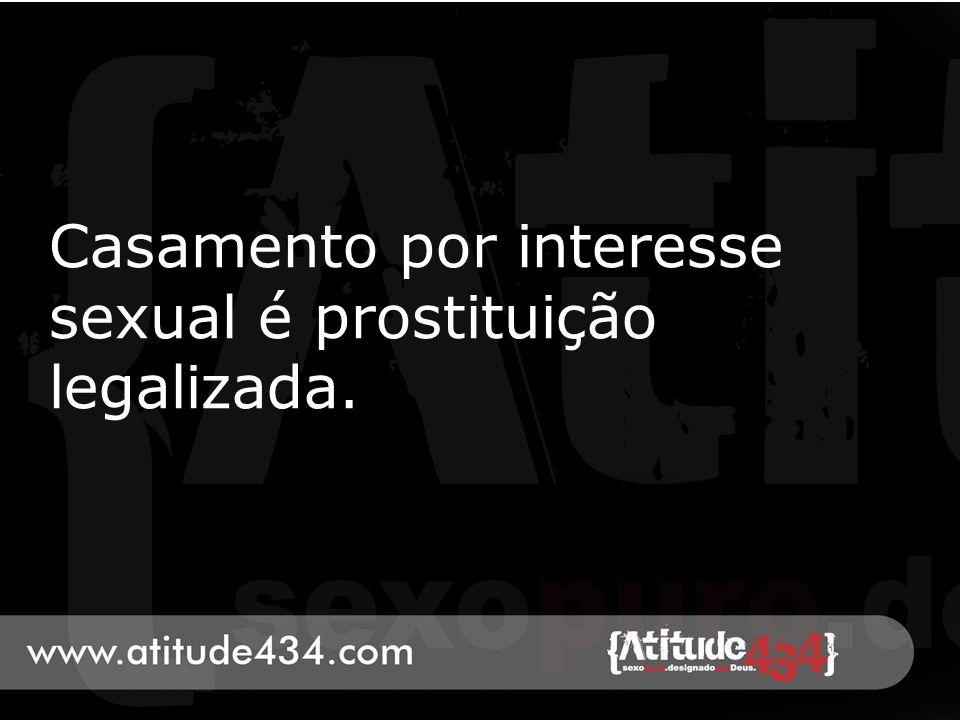 Casamento por interesse sexual é prostituição legalizada.