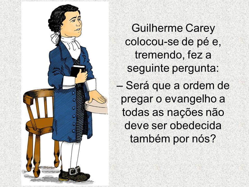 Guilherme Carey colocou-se de pé e, tremendo, fez a seguinte pergunta: – Será que a ordem de pregar o evangelho a todas as nações não deve ser obedeci