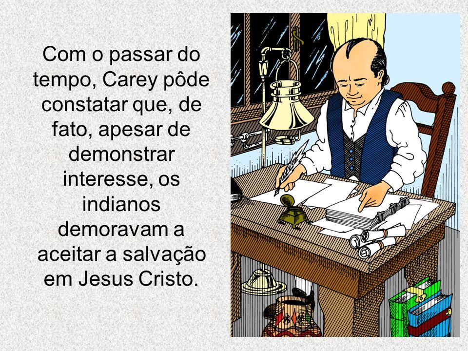 Com o passar do tempo, Carey pôde constatar que, de fato, apesar de demonstrar interesse, os indianos demoravam a aceitar a salvação em Jesus Cristo.