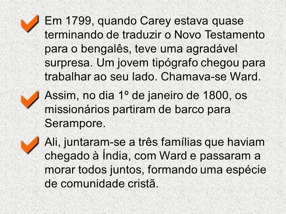 Em 1799, quando Carey estava quase terminando de traduzir o Novo Testamento para o bengalês, teve uma agradável surpresa. Um jovem tipógrafo chegou pa