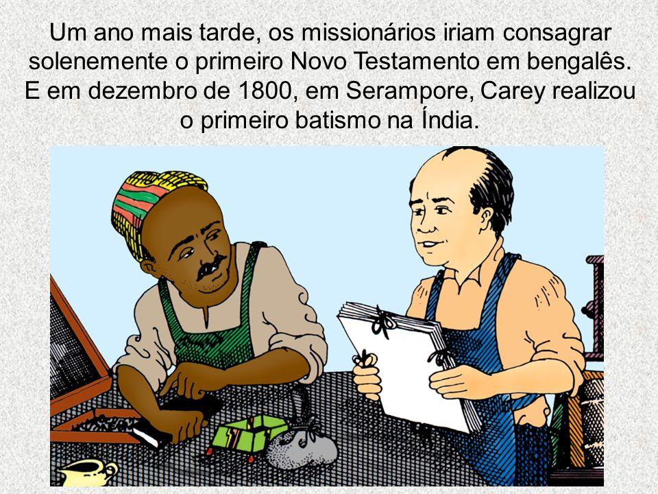Um ano mais tarde, os missionários iriam consagrar solenemente o primeiro Novo Testamento em bengalês. E em dezembro de 1800, em Serampore, Carey real