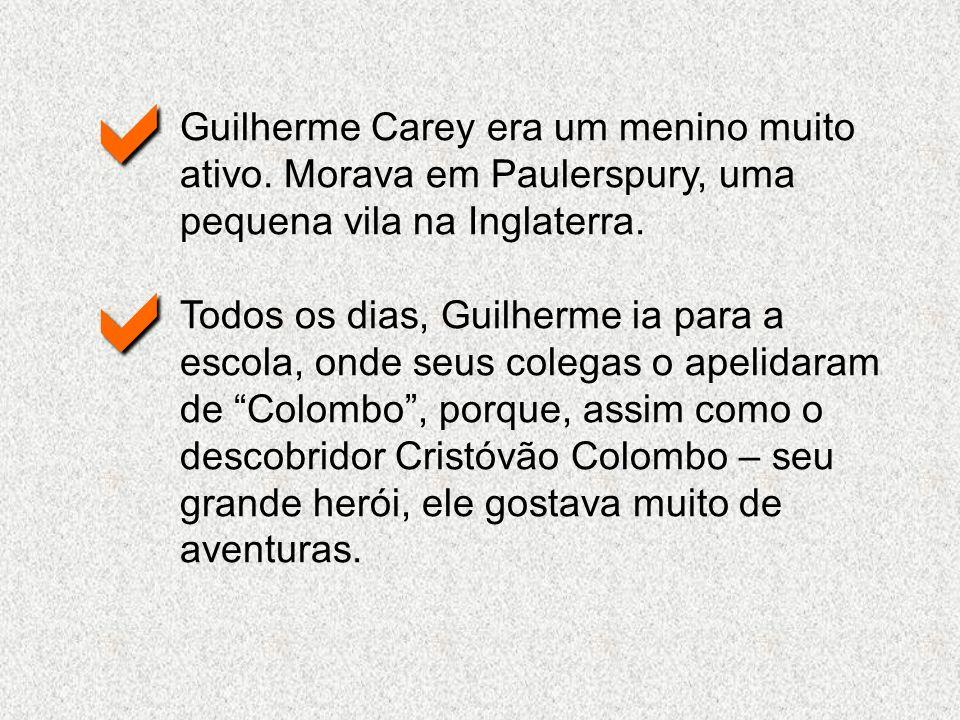 Guilherme Carey era um menino muito ativo. Morava em Paulerspury, uma pequena vila na Inglaterra. Todos os dias, Guilherme ia para a escola, onde seus