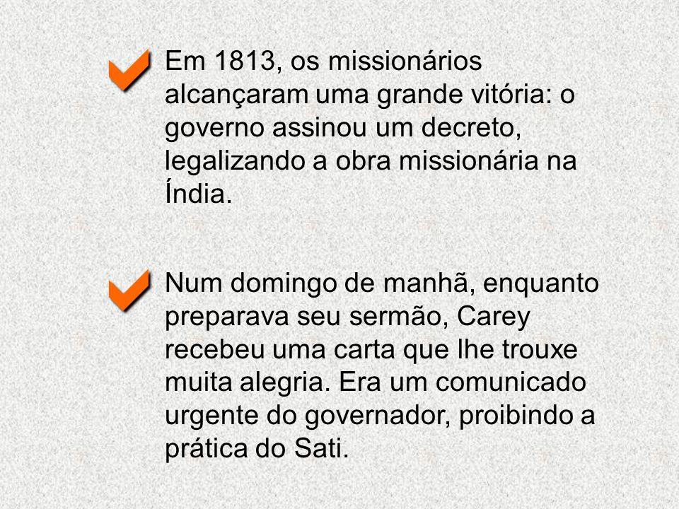 Em 1813, os missionários alcançaram uma grande vitória: o governo assinou um decreto, legalizando a obra missionária na Índia. Num domingo de manhã, e