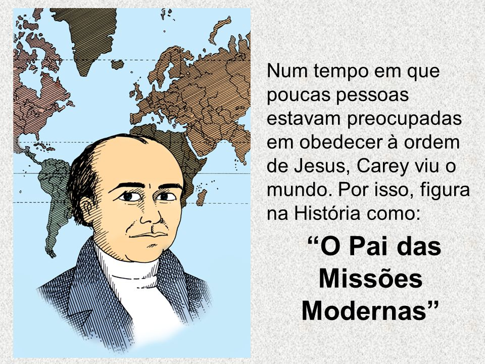 Num tempo em que poucas pessoas estavam preocupadas em obedecer à ordem de Jesus, Carey viu o mundo. Por isso, figura na História como: O Pai das Miss