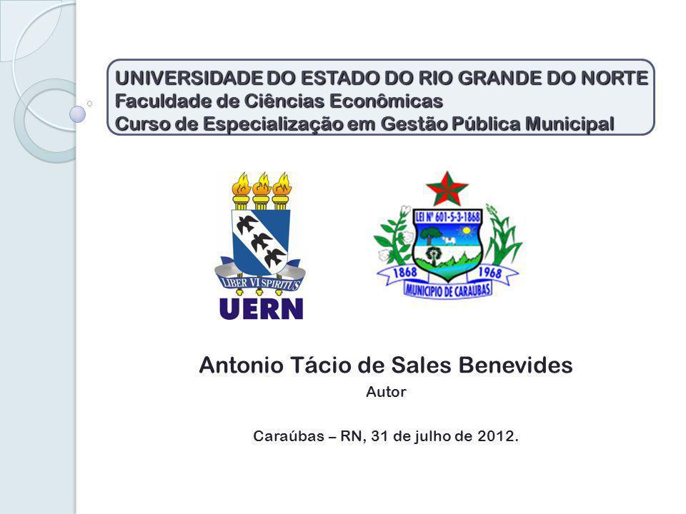 UNIVERSIDADE DO ESTADO DO RIO GRANDE DO NORTE Faculdade de Ciências Econômicas Curso de Especialização em Gestão Pública Municipal Antonio Tácio de Sales Benevides Autor Caraúbas – RN, 31 de julho de 2012.