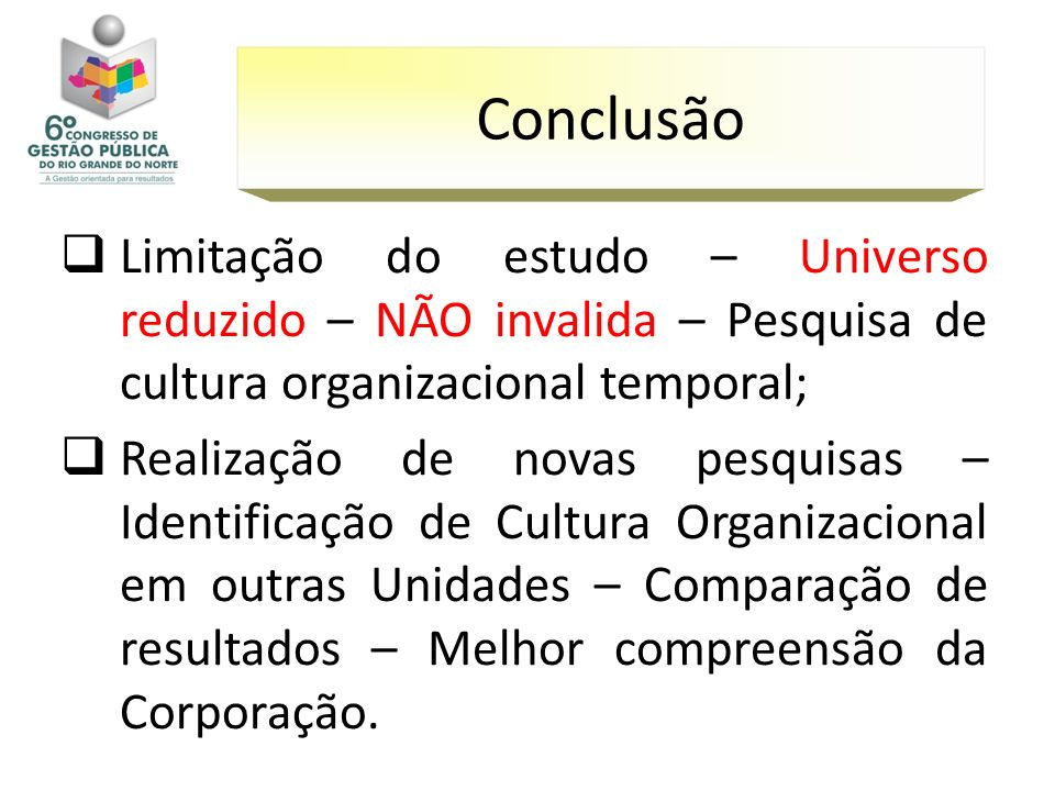Limitação do estudo – Universo reduzido – NÃO invalida – Pesquisa de cultura organizacional temporal; Realização de novas pesquisas – Identificação de