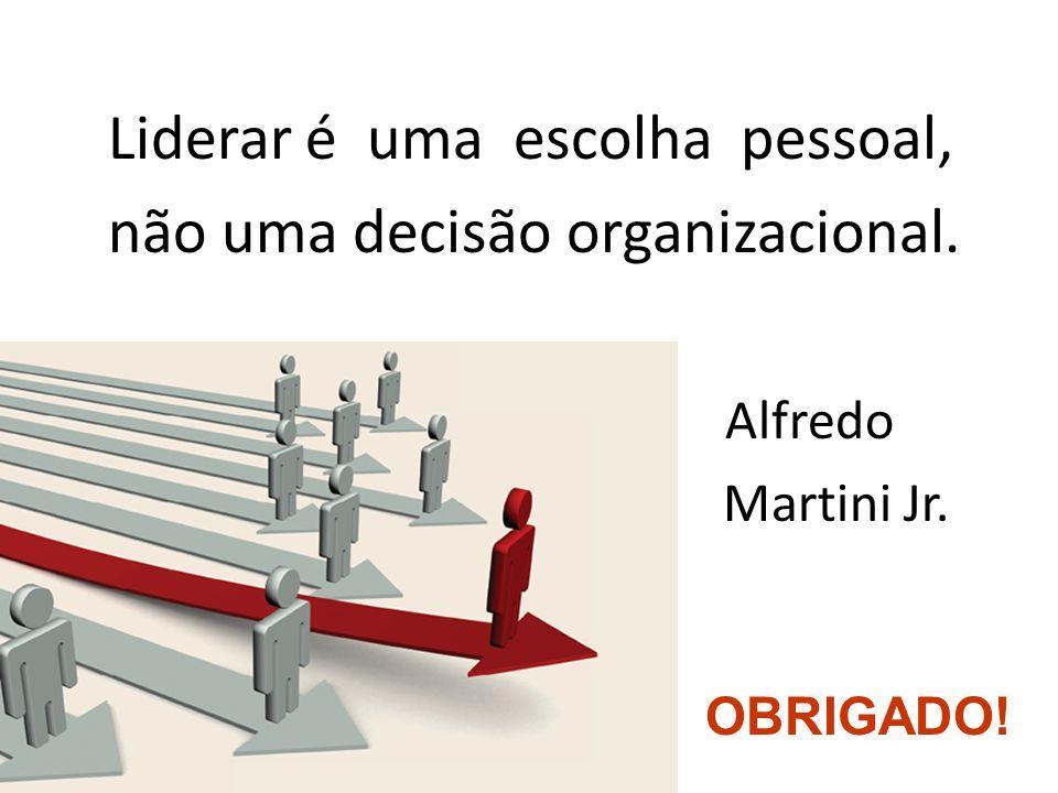 Liderar é uma escolha pessoal, não uma decisão organizacional. Alfredo Martini Jr. OBRIGADO!
