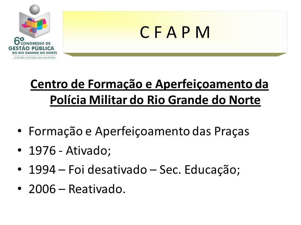Centro de Formação e Aperfeiçoamento da Polícia Militar do Rio Grande do Norte Formação e Aperfeiçoamento das Praças 1976 - Ativado; 1994 – Foi desati