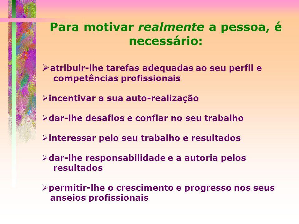Para motivar realmente a pessoa, é necessário: atribuir-lhe tarefas adequadas ao seu perfil e competências profissionais incentivar a sua auto-realiza
