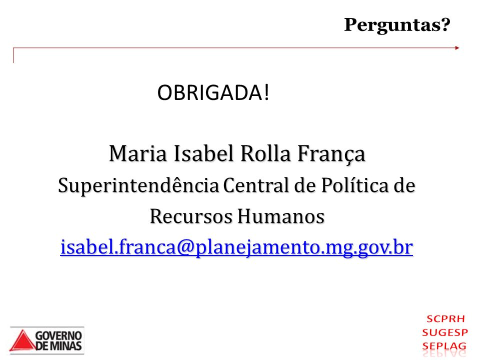 Maria Isabel Rolla França Superintendência Central de Política de Recursos Humanos isabel.franca@planejamento.mg.gov.br Perguntas? OBRIGADA!