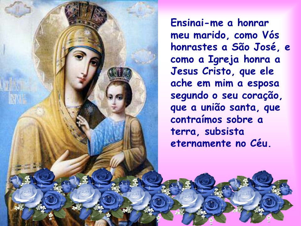 Ensinai-me a honrar meu marido, como Vós honrastes a São José, e como a Igreja honra a Jesus Cristo, que ele ache em mim a esposa segundo o seu coração, que a união santa, que contraímos sobre a terra, subsista eternamente no Céu.