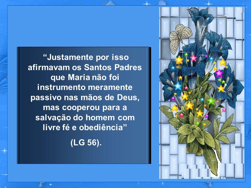 Justamente por isso afirmavam os Santos Padres que Maria não foi instrumento meramente passivo nas mãos de Deus, mas cooperou para a salvação do homem com livre fé e obediência (LG 56).