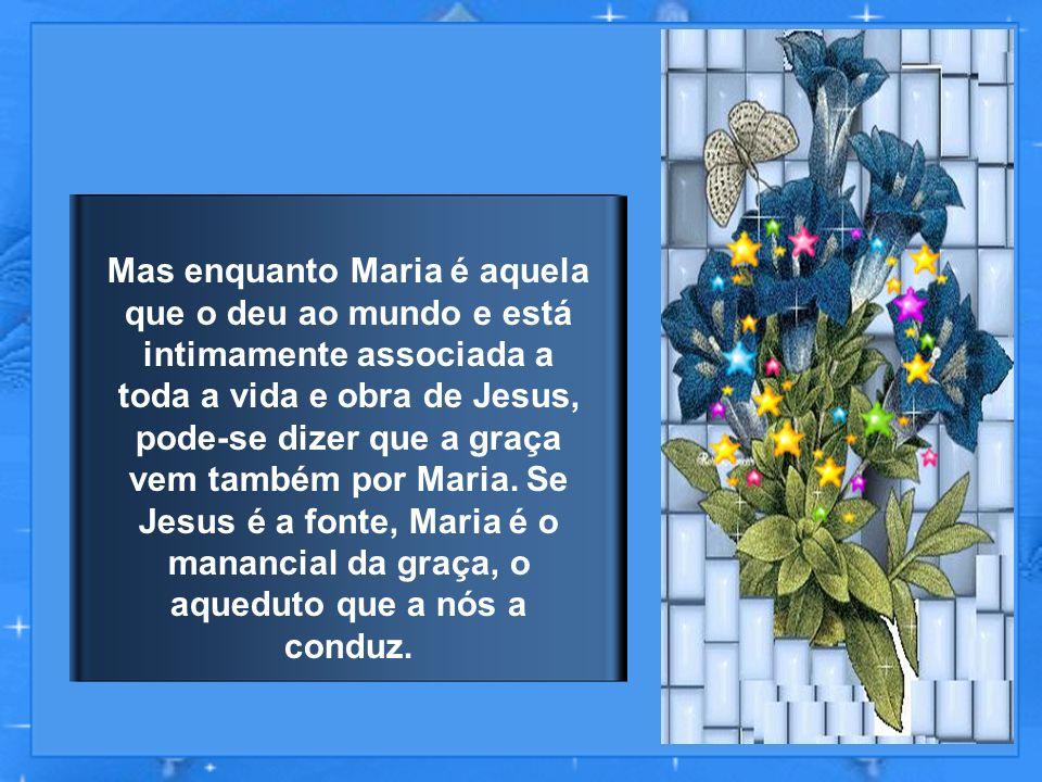 Mas enquanto Maria é aquela que o deu ao mundo e está intimamente associada a toda a vida e obra de Jesus, pode-se dizer que a graça vem também por Maria.