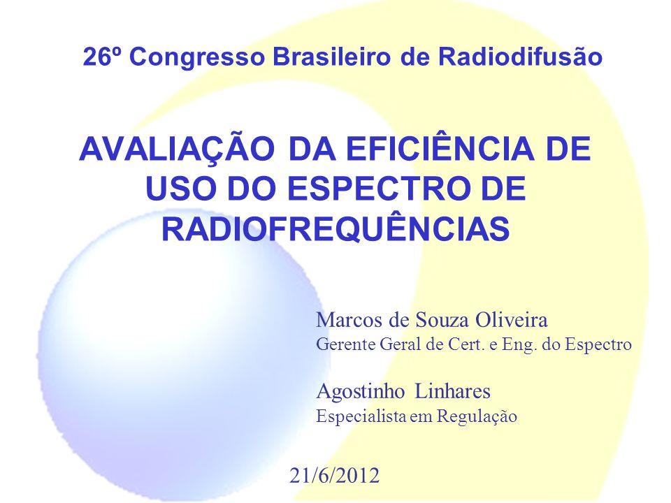 AVALIAÇÃO DA EFICIÊNCIA DE USO DO ESPECTRO DE RADIOFREQUÊNCIAS 26º Congresso Brasileiro de Radiodifusão 21/6/2012 Marcos de Souza Oliveira Gerente Ger