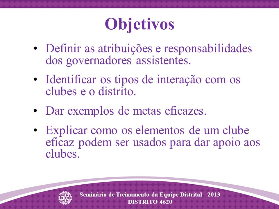 Seminário de Treinamento da Equipe Distrital - 2013 DISTRITO 4620 Definir as atribuições e responsabilidades dos governadores assistentes.