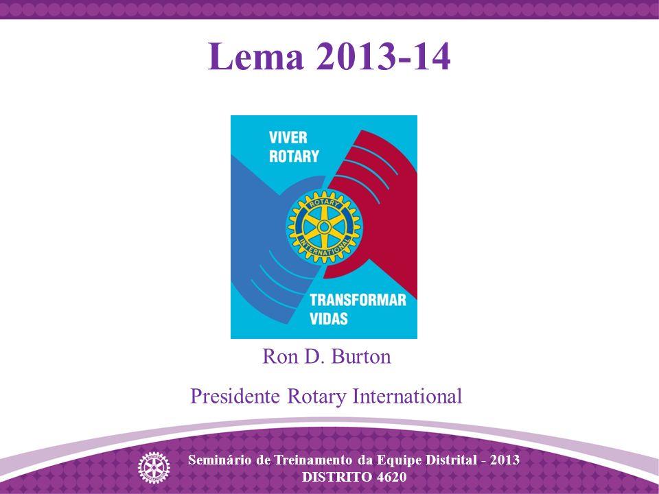 Seminário de Treinamento da Equipe Distrital - 2013 DISTRITO 4620 Lema 2013-14 Ron D. Burton Presidente Rotary International