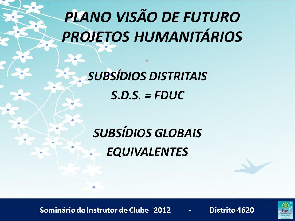 Seminário de Instrutor de Clube 2012 - Distrito 4620 PLANO VISÃO DE FUTURO PROJETOS HUMANITÁRIOS. SUBSÍDIOS DISTRITAIS S.D.S. = FDUC SUBSÍDIOS GLOBAIS