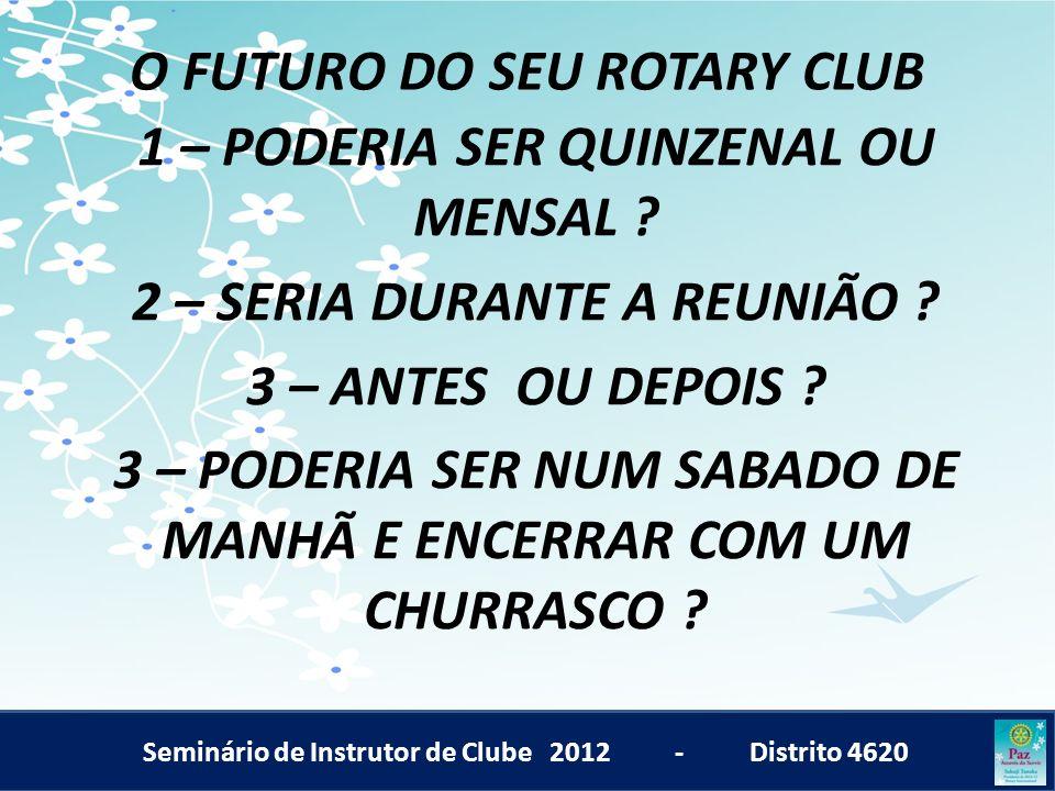 Seminário de Instrutor de Clube 2012 - Distrito 4620 O FUTURO DO SEU ROTARY CLUB 1 – PODERIA SER QUINZENAL OU MENSAL ? 2 – SERIA DURANTE A REUNIÃO ? 3