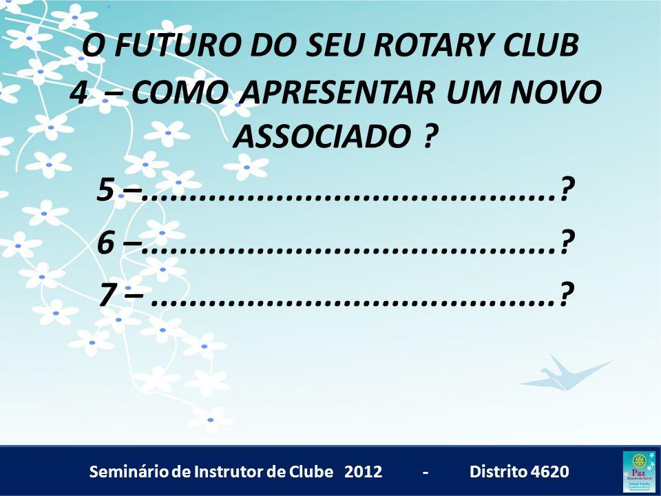 Seminário de Instrutor de Clube 2012 - Distrito 4620 O FUTURO DO SEU ROTARY CLUB 4 – COMO APRESENTAR UM NOVO ASSOCIADO ? 5 –..........................