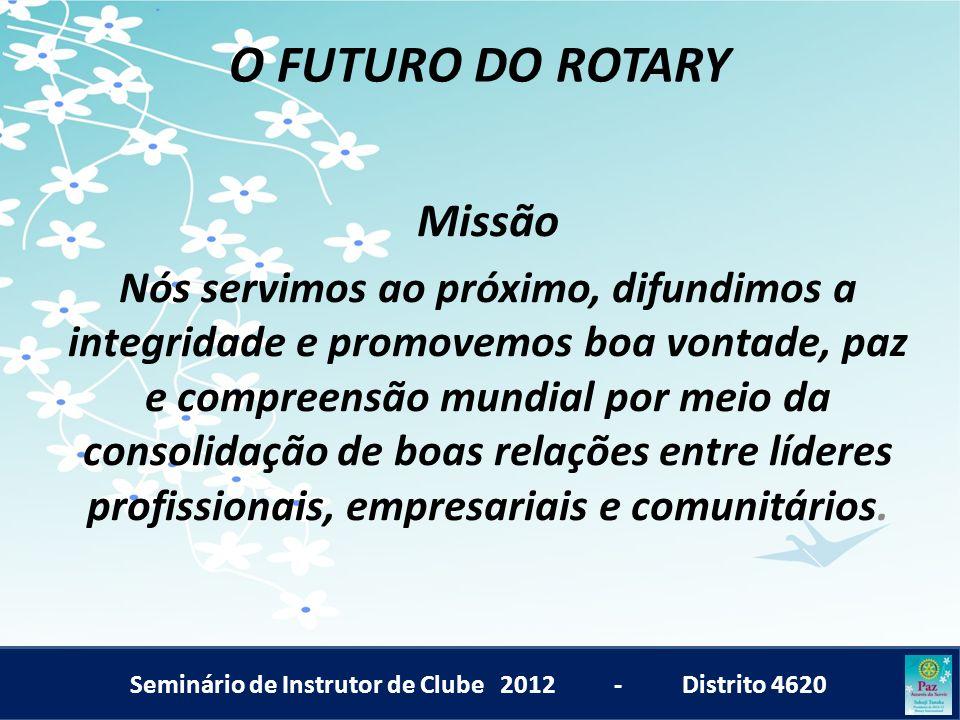 Seminário de Instrutor de Clube 2012 - Distrito 4620 O FUTURO DO ROTARY Missão Nós servimos ao próximo, difundimos a integridade e promovemos boa vont