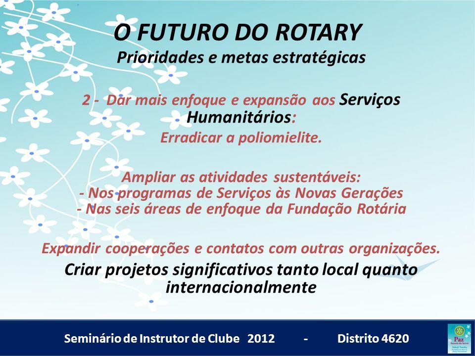 Seminário de Instrutor de Clube 2012 - Distrito 4620 O FUTURO DO ROTARY Prioridades e metas estratégicas 2 - Dar mais enfoque e expansão aos Serviços