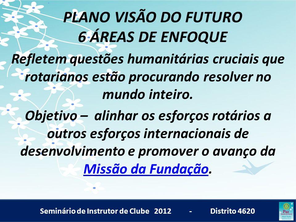 Seminário de Instrutor de Clube 2012 - Distrito 4620 PLANO VISÃO DO FUTURO 6 ÁREAS DE ENFOQUE Refletem questões humanitárias cruciais que rotarianos e