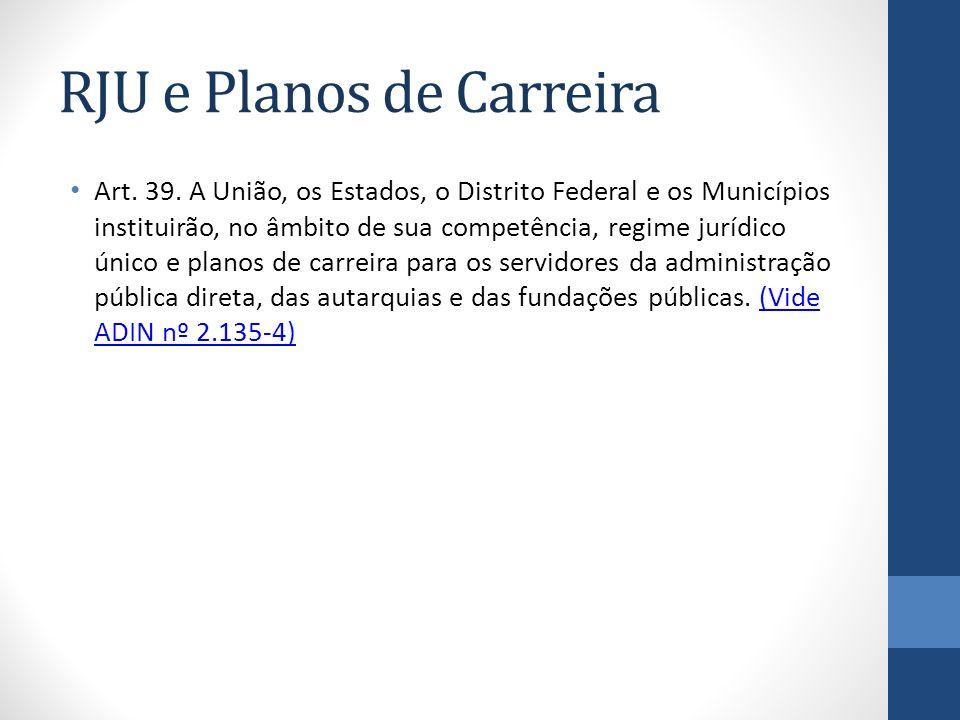 RJU e Planos de Carreira Art. 39. A União, os Estados, o Distrito Federal e os Municípios instituirão, no âmbito de sua competência, regime jurídico ú