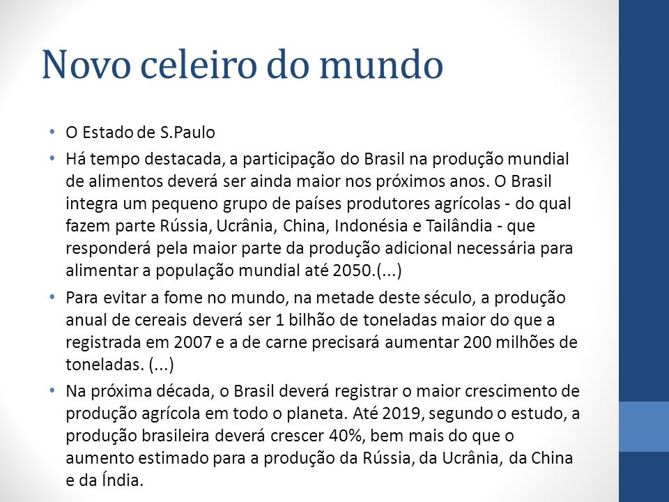 Novo celeiro do mundo O Estado de S.Paulo Há tempo destacada, a participação do Brasil na produção mundial de alimentos deverá ser ainda maior nos pró