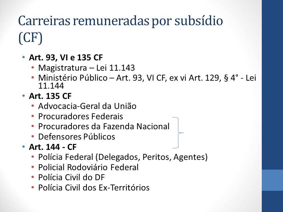 Carreiras remuneradas por subsídio (CF) Art. 93, VI e 135 CF Magistratura – Lei 11.143 Ministério Público – Art. 93, VI CF, ex vi Art. 129, § 4° - Lei