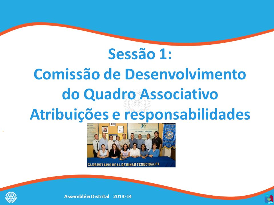 Assembléia Distrital 2013-14 Objetivos Entender o papel da Comissão de Desenvolvimento do Quadro Associativo Selecionar membros qualificados para integrar a comissão.