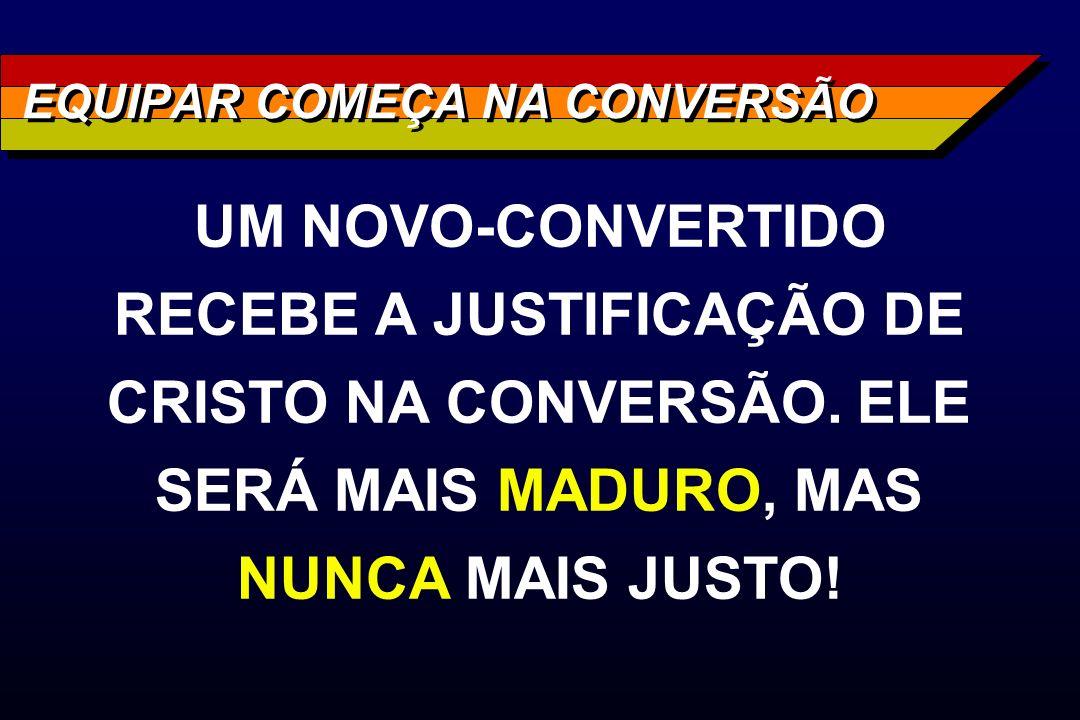 EQUIPAR COMEÇA NA CONVERSÃO UM NOVO-CONVERTIDO RECEBE A JUSTIFICAÇÃO DE CRISTO NA CONVERSÃO. ELE SERÁ MAIS MADURO, MAS NUNCA MAIS JUSTO!