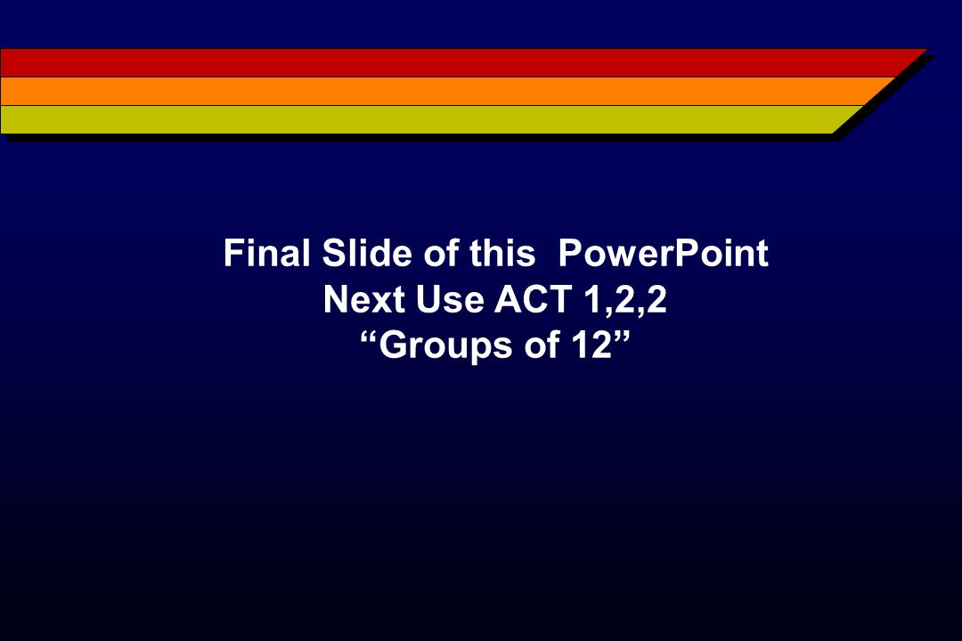 Final Slide of this PowerPoint Next Use ACT 1,2,2 Groups of 12