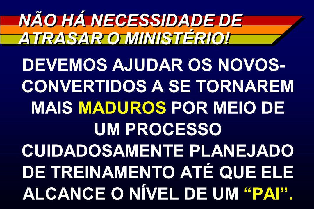 NÃO HÁ NECESSIDADE DE ATRASAR O MINISTÉRIO! DEVEMOS AJUDAR OS NOVOS- CONVERTIDOS A SE TORNAREM MAIS MADUROS POR MEIO DE UM PROCESSO CUIDADOSAMENTE PLA