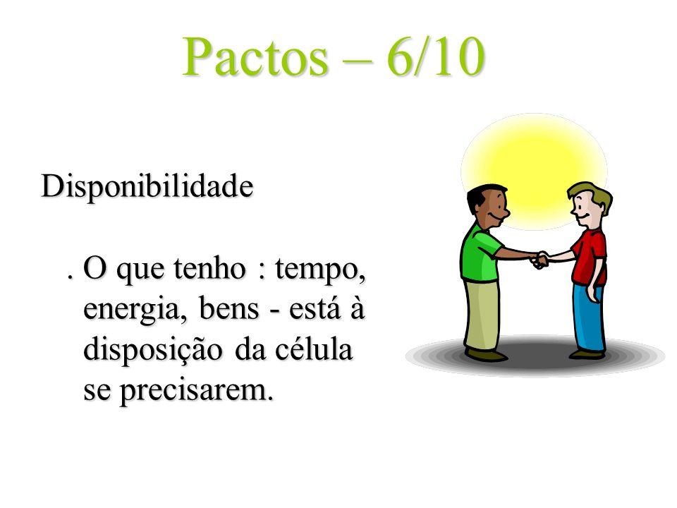 Pactos – 6/10 Disponibilidade. O que tenho : tempo, energia, bens - está à disposição da célula se precisarem.
