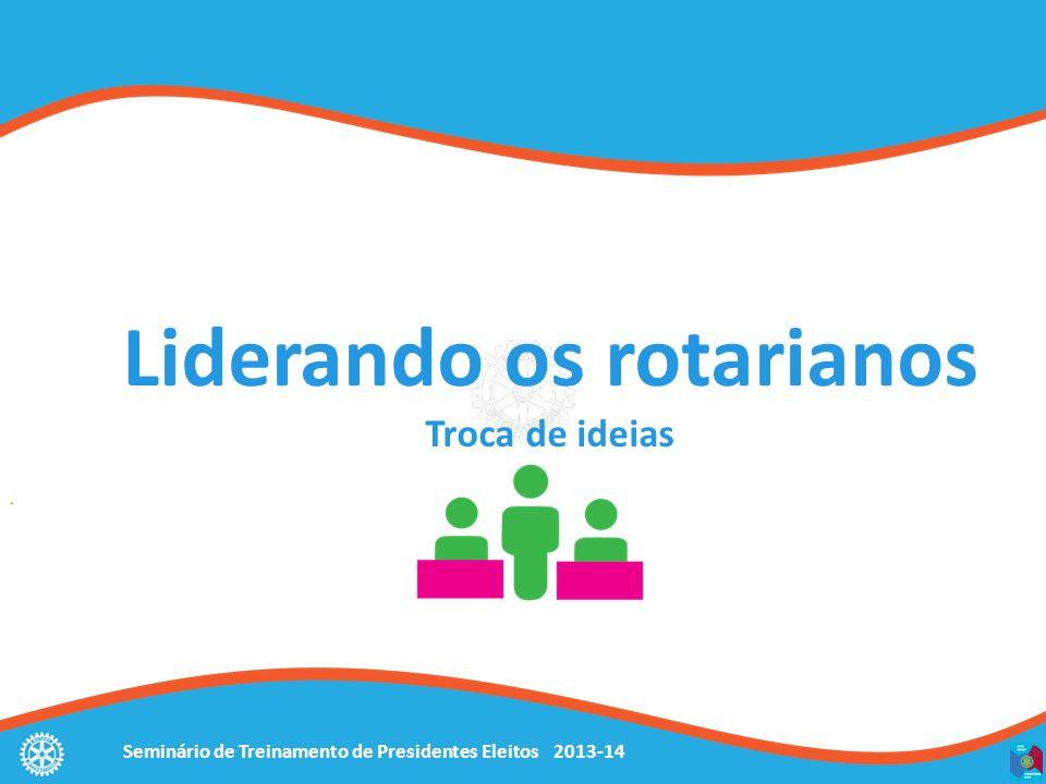 Seminário de Treinamento de Presidentes Eleitos 2013-14 Liderando os rotarianos Troca de ideias